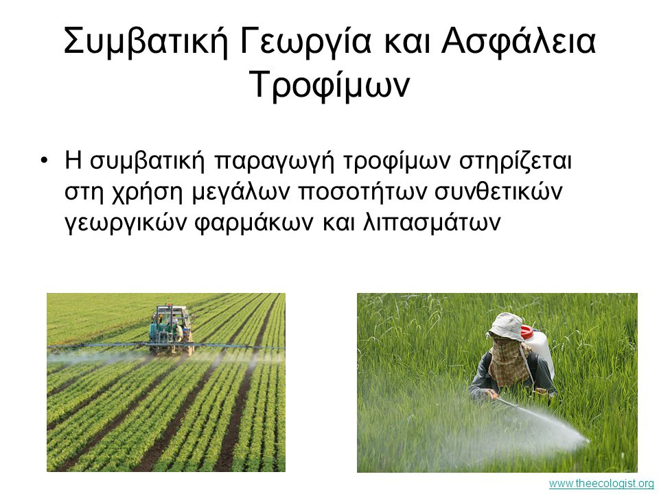 Συμβατική Γεωργία και Ασφάλεια Τροφίμων H συμβατική παραγωγή τροφίμων στηρίζεται στη χρήση μεγάλων ποσοτήτων συνθετικών γεωργικών φαρμάκων και λιπασμά