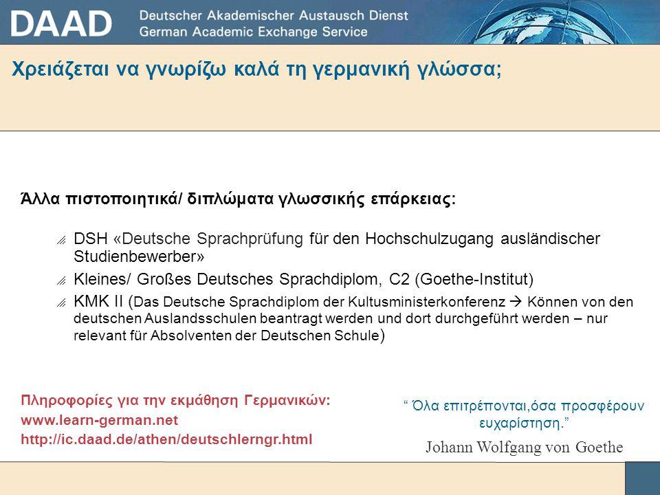 Χρειάζεται να γνωρίζω καλά τη γερμανική γλώσσα; Άλλα πιστοποιητικά/ διπλώματα γλωσσικής επάρκειας:  DSH «Deutsche Sprachprüfung für den Hochschulzugang ausländischer Studienbewerber»  Kleines/ Großes Deutsches Sprachdiplom, C2 (Goethe-Institut)  KMK II ( Das Deutsche Sprachdiplom der Kultusministerkonferenz  Können von den deutschen Auslandsschulen beantragt werden und dort durchgeführt werden – nur relevant für Absolventen der Deutschen Schule ) Πληροφορίες για την εκμάθηση Γερμανικών: www.learn-german.net http://ic.daad.de/athen/deutschlerngr.html Όλα επιτρέπονται,όσα προσφέρουν ευχαρίστηση. Johann Wolfgang von Goethe