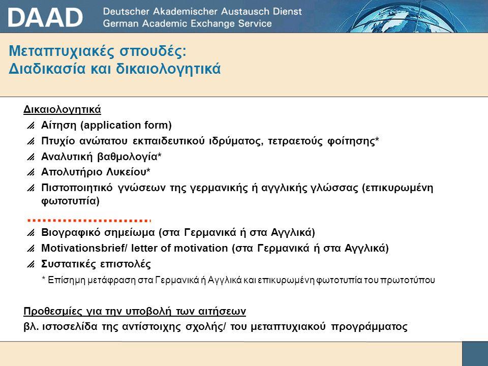 Μεταπτυχιακές σπουδές: Διαδικασία και δικαιολογητικά Δικαιολογητικά  Αίτηση (application form)  Πτυχίο ανώτατου εκπαιδευτικού ιδρύματος, τετραετούς φοίτησης*  Αναλυτική βαθμολογία*  Απολυτήριο Λυκείου*  Πιστοποιητικό γνώσεων της γερμανικής ή αγγλικής γλώσσας (επικυρωμένη φωτοτυπία)  Βιογραφικό σημείωμα (στα Γερμανικά ή στα Αγγλικά)  Motivationsbrief/ letter of motivation (στα Γερμανικά ή στα Αγγλικά)  Συστατικές επιστολές * Επίσημη μετάφραση στα Γερμανικά ή Αγγλικά και επικυρωμένη φωτοτυπία του πρωτοτύπου Προθεσμίες για την υποβολή των αιτήσεων βλ.