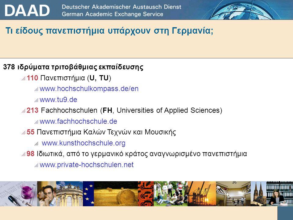 Τι είδους πανεπιστήμια υπάρχουν στη Γερμανία; 378 ιδρύματα τριτοβάθμιας εκπαίδευσης  110 Πανεπιστήμια (U, TU)  www.hochschulkompass.de/en  www.tu9.de  213 Fachhochschulen (FH, Universities of Applied Sciences)  www.fachhochschule.de  55 Πανεπιστήμια Καλών Τεχνών και Μουσικής  www.kunsthochschule.org  98 Ιδιωτικά, από το γερμανικό κράτος αναγνωρισμένο πανεπιστήμια  www.private-hochschulen.net περ.