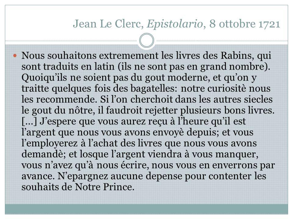 Jean Le Clerc, Epistolario, 8 ottobre 1721 Nous souhaitons extremement les livres des Rabins, qui sont traduits en latin (ils ne sont pas en grand nombre).