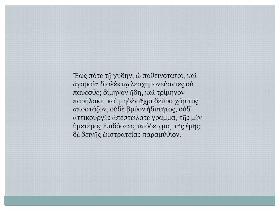 Ἔ ως πότε τ ῇ χύδην, ὦ ποθεινότατοι, κα ὶ ἀ γοραί ᾳ διαλέκτ ῳ λεσχημονεύοντες ο ὐ παύεσθε; δίμηνον ἤ δη, κα ὶ τρίμηνον παρήλακε, κα ὶ μηδ ὲ ν ἄ χρι δε ῦ ρο χάριτος ἀ ποστάζον, ο ὐ δ ὲ βρύον ἡ δυτ ῆ τος, ο ὐ δ' ἀ ττικουργ ὲ ς ἀ πεστείλατε γράμμα, τ ῆ ς μ ὲ ν ὑ μετέρας ἐ πιδόσεως ὑ πόδειγμα, τ ῆ ς ἐ μ ῆ ς δ ὲ δειν ῆ ς ἐ κστρατείας παραμύθιον.