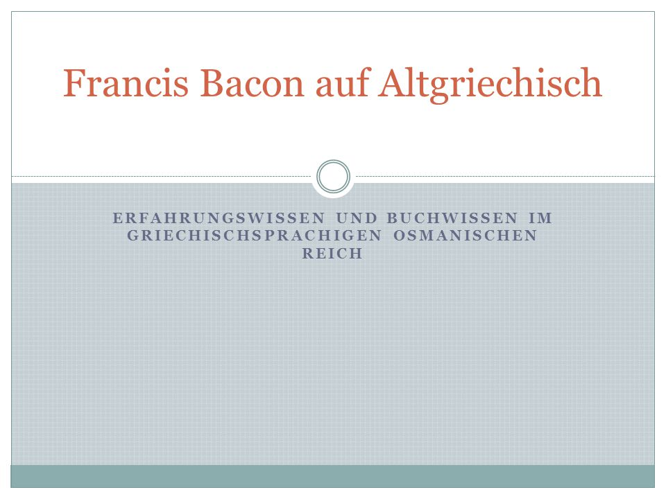 ERFAHRUNGSWISSEN UND BUCHWISSEN IM GRIECHISCHSPRACHIGEN OSMANISCHEN REICH Francis Bacon auf Altgriechisch