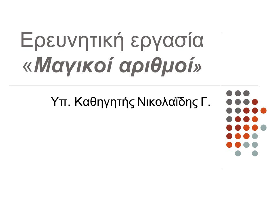 Ερευνητική εργασία «Μαγικοί αριθμοί » Υπ. Καθηγητής Νικολαΐδης Γ.