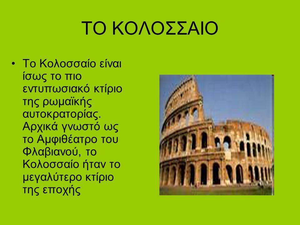 ΤΟ ΚΟΛΟΣΣΑΙΟ Το Κολοσσαίο είναι ίσως το πιο εντυπωσιακό κτίριο της ρωμαϊκής αυτοκρατορίας. Αρχικά γνωστό ως το Αμφιθέατρο του Φλαβιανού, το Κολοσσαίο
