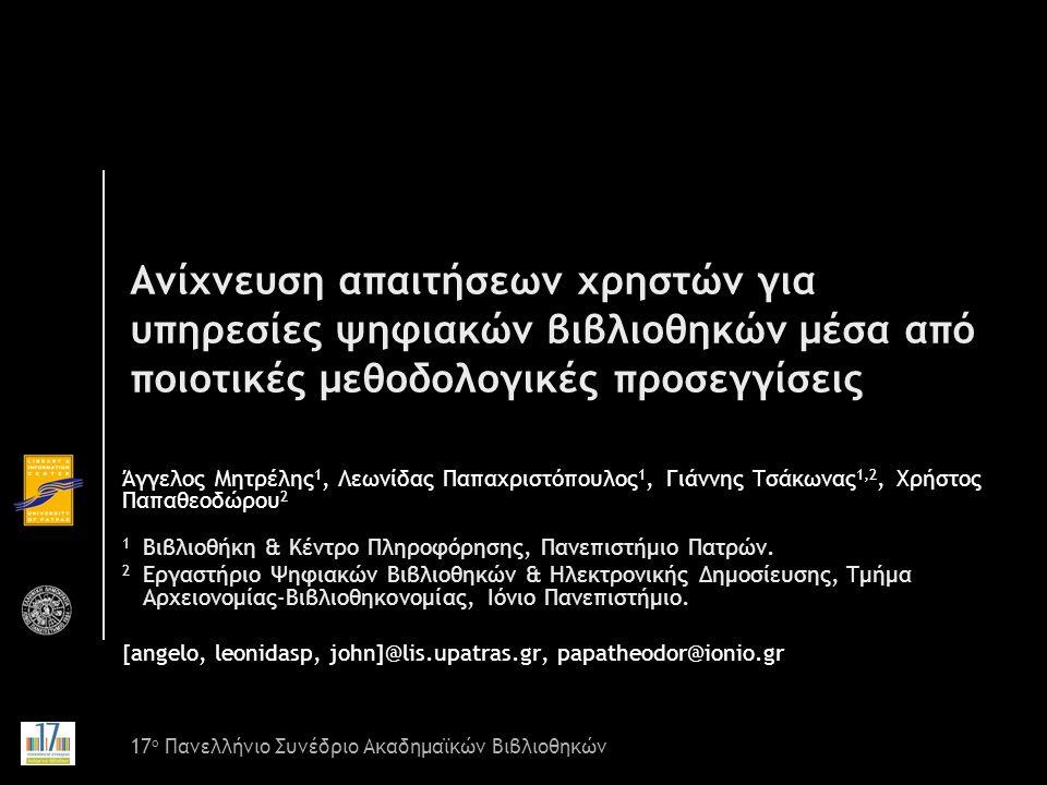 Ανίχνευση απαιτήσεων χρηστών για υπηρεσίες ψηφιακών βιβλιοθηκών μέσα από ποιοτικές μεθοδολογικές προσεγγίσεις Άγγελος Μητρέλης 1, Λεωνίδας Παπαχριστόπουλος 1, Γιάννης Τσάκωνας 1,2, Χρήστος Παπαθεοδώρου 2 1 Βιβλιοθήκη & Κέντρο Πληροφόρησης, Πανεπιστήμιο Πατρών.