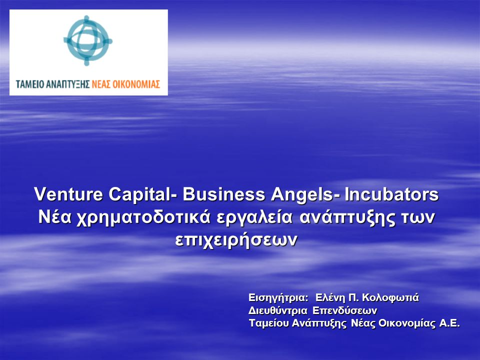 Venture Capital- Business Angels- Incubators Νέα χρηματοδοτικά εργαλεία ανάπτυξης των επιχειρήσεων Εισηγήτρια: Ελένη Π. Κολοφωτιά Διευθύντρια Επενδύσε
