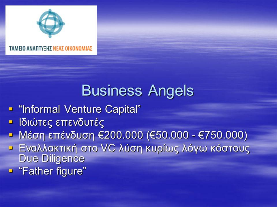 Business Angels  Informal Venture Capital  Ιδιώτες επενδυτές  Μέση επένδυση €200.000 (€50.000 - €750.000)  Εναλλακτική στο VC λύση κυρίως λόγω κόστους Due Diligence  Father figure