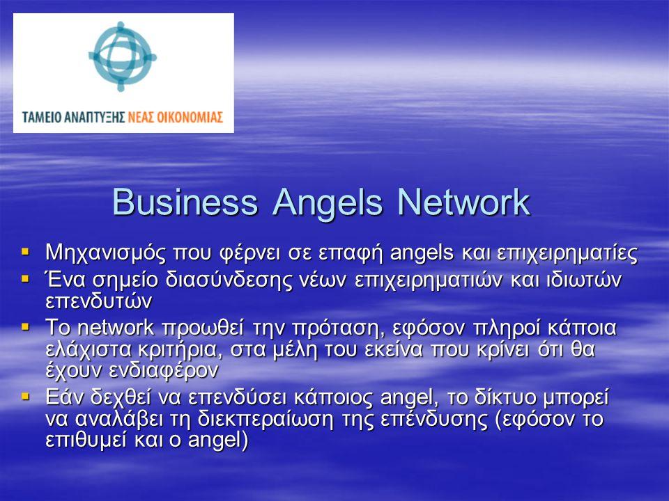 Business Angels Network  Μηχανισμός που φέρνει σε επαφή angels και επιχειρηματίες  Ένα σημείο διασύνδεσης νέων επιχειρηματιών και ιδιωτών επενδυτών  To network προωθεί την πρόταση, εφόσον πληροί κάποια ελάχιστα κριτήρια, στα μέλη του εκείνα που κρίνει ότι θα έχουν ενδιαφέρον  Εάν δεχθεί να επενδύσει κάποιος angel, το δίκτυο μπορεί να αναλάβει τη διεκπεραίωση της επένδυσης (εφόσον το επιθυμεί και ο angel)