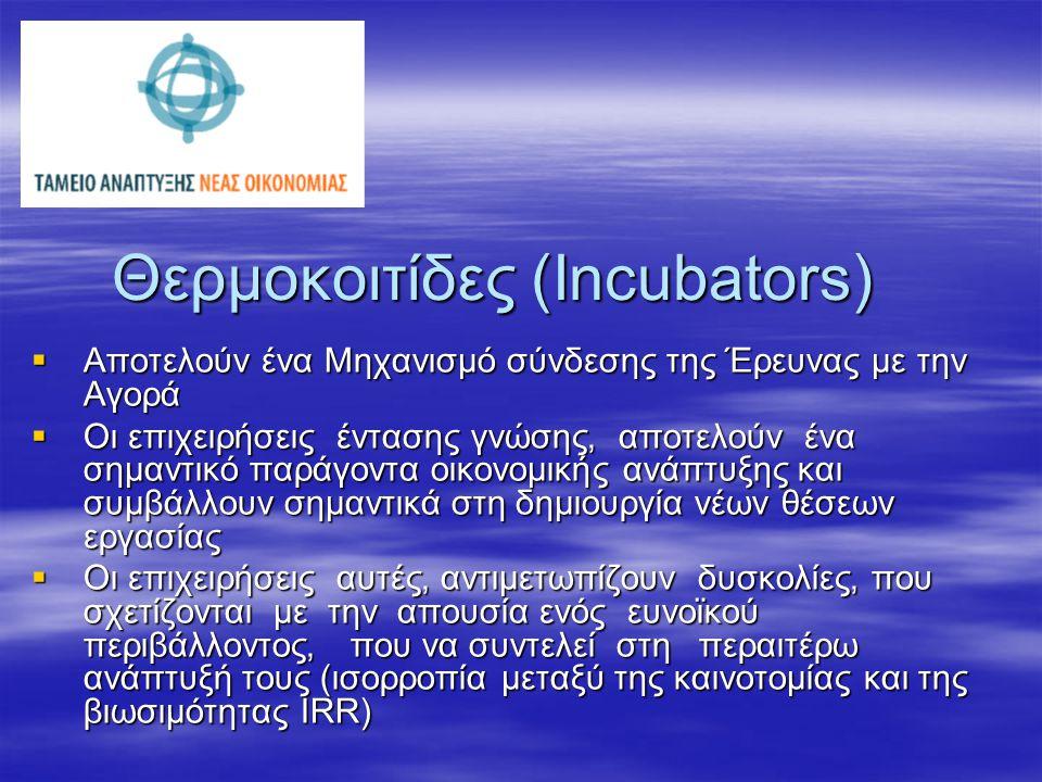 Θερμοκοιτίδες (Incubators)  Αποτελούν ένα Μηχανισμό σύνδεσης της Έρευνας με την Αγορά  Οι επιχειρήσεις έντασης γνώσης, αποτελούν ένα σημαντικό παράγ