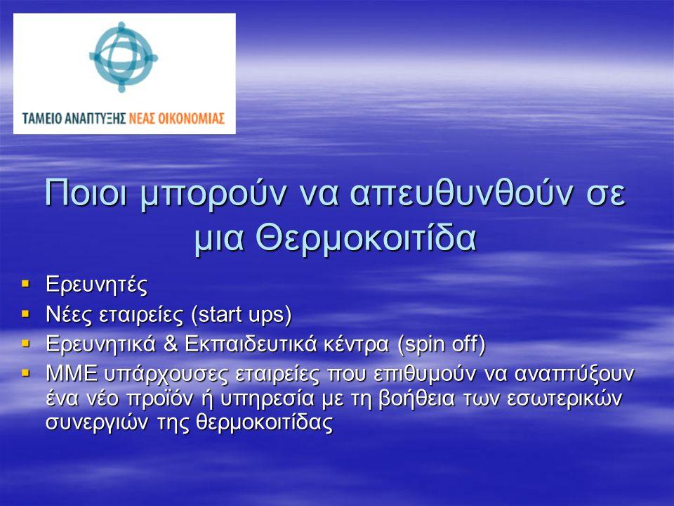Ποιοι μπορούν να απευθυνθούν σε μια Θερμοκοιτίδα  Ερευνητές  Νέες εταιρείες (start ups)  Ερευνητικά & Εκπαιδευτικά κέντρα (spin off)  ΜΜΕ υπάρχουσ