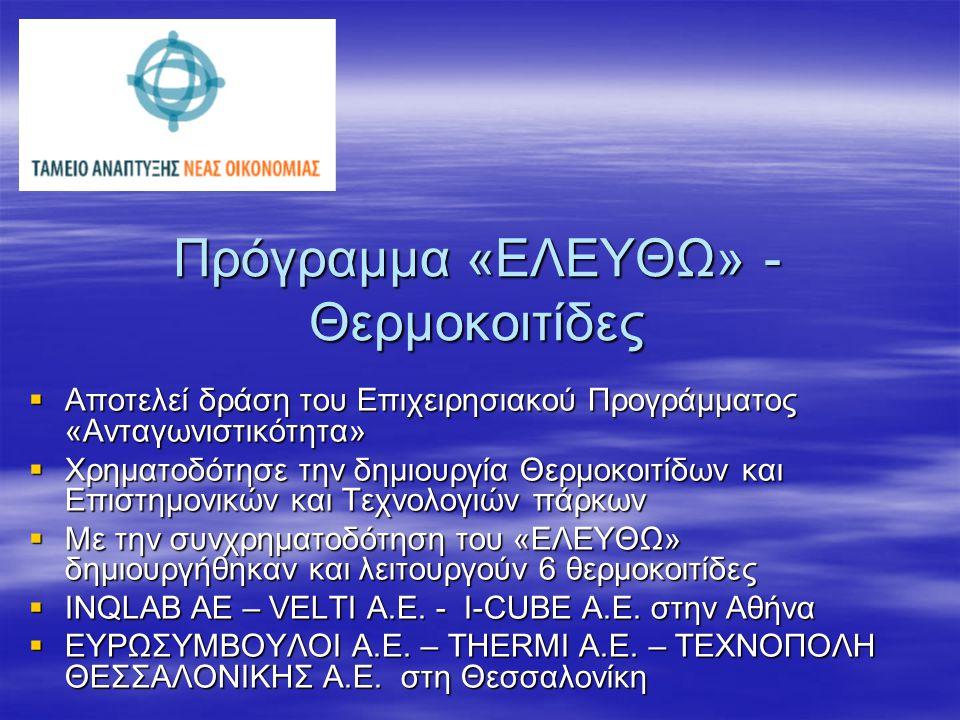 Πρόγραμμα «ΕΛΕΥΘΩ» - Θερμοκοιτίδες  Αποτελεί δράση του Επιχειρησιακού Προγράμματος «Ανταγωνιστικότητα»  Χρηματοδότησε την δημιουργία Θερμοκοιτίδων και Επιστημονικών και Τεχνολογιών πάρκων  Με την συνχρηματοδότηση του «ΕΛΕΥΘΩ» δημιουργήθηκαν και λειτουργούν 6 θερμοκοιτίδες  INQLAB AE – VELTI A.E.