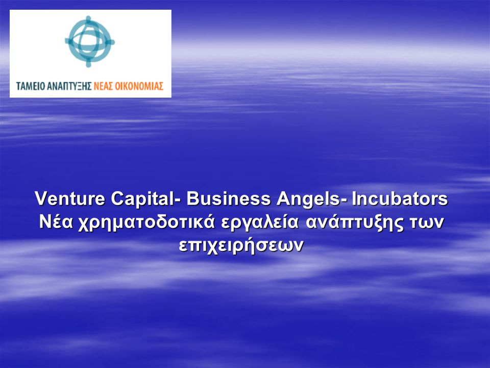 Venture Capital- Business Angels- Incubators Νέα χρηματοδοτικά εργαλεία ανάπτυξης των επιχειρήσεων