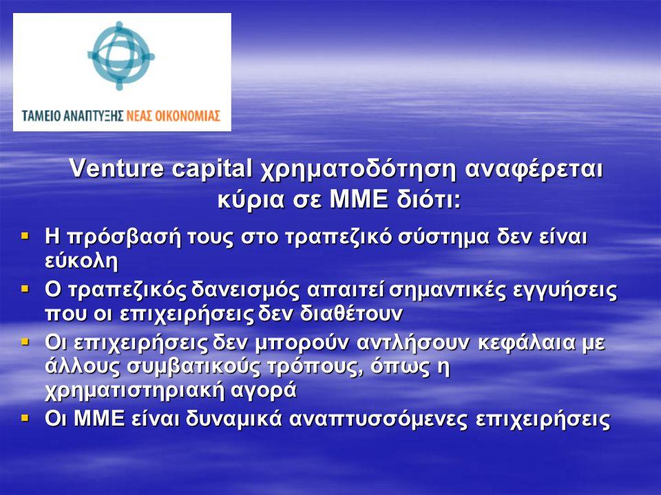 Venture capital χρηματοδότηση αναφέρεται κύρια σε ΜΜΕ διότι:  Η πρόσβασή τους στο τραπεζικό σύστημα δεν είναι εύκολη  Ο τραπεζικός δανεισμός απαιτεί σημαντικές εγγυήσεις που οι επιχειρήσεις δεν διαθέτουν  Οι επιχειρήσεις δεν μπορούν αντλήσουν κεφάλαια με άλλους συμβατικούς τρόπους, όπως η χρηματιστηριακή αγορά  Οι ΜΜΕ είναι δυναμικά αναπτυσσόμενες επιχειρήσεις