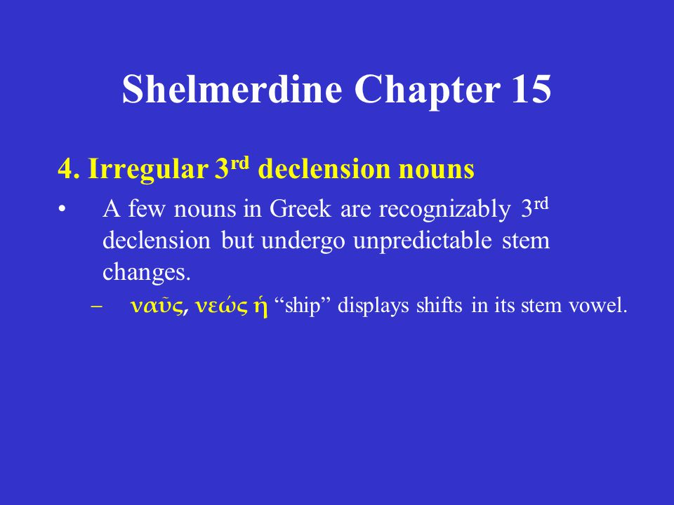 Shelmerdine Chapter 15 4. Irregular 3 rd declension nouns A few nouns in Greek are recognizably 3 rd declension but undergo unpredictable stem changes