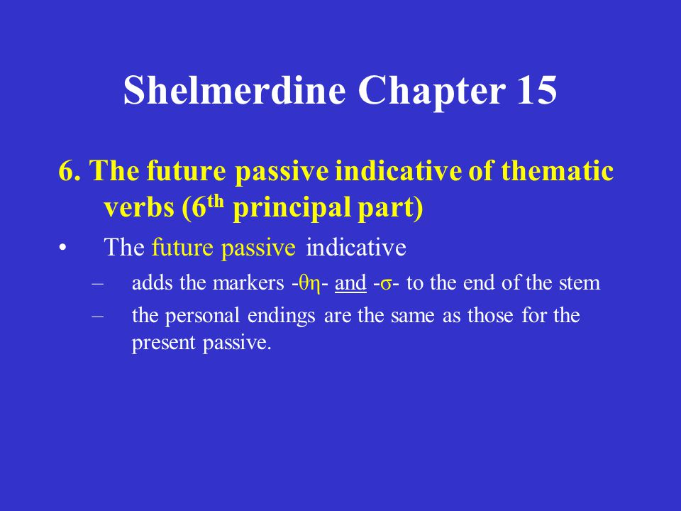 Shelmerdine Chapter 15 6. The future passive indicative of thematic verbs (6 th principal part) The future passive indicative –adds the markers -θη- a