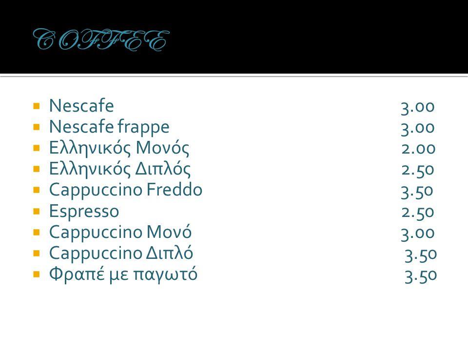  Nescafe3.00  Nescafe frappe3.00  Ελληνικός Μονός2.00  Ελληνικός Διπλός2.50  Cappuccino Freddo3.50  Espresso2.50  Cappuccino Μονό3.00  Cappuccino Διπλό 3.50  Φραπέ με παγωτό 3.50