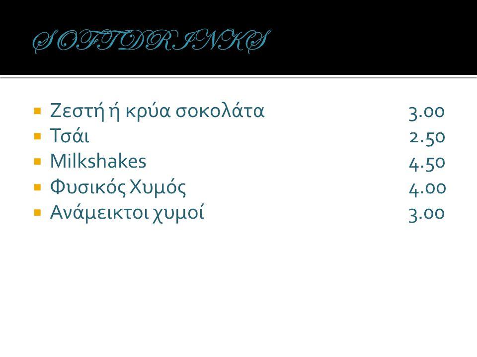  Ζεστή ή κρύα σοκολάτα3.00  Τσάι2.50  Milkshakes4.50  Φυσικός Χυμός4.00  Ανάμεικτοι χυμοί3.00