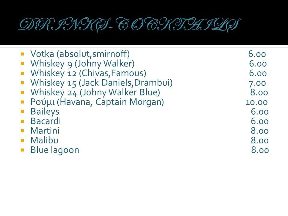  Votka (absolut,smirnoff) 6.00  Whiskey 9 (Johny Walker) 6.00  Whiskey 12 (Chivas,Famous) 6.00  Whiskey 15 (Jack Daniels,Drambui) 7.00  Whiskey 24 (Johny Walker Blue) 8.00  Ρούμι (Havana, Captain Morgan) 10.00  Baileys 6.00  Bacardi 6.00  Martini 8.00  Malibu 8.00  Blue lagoon 8.00
