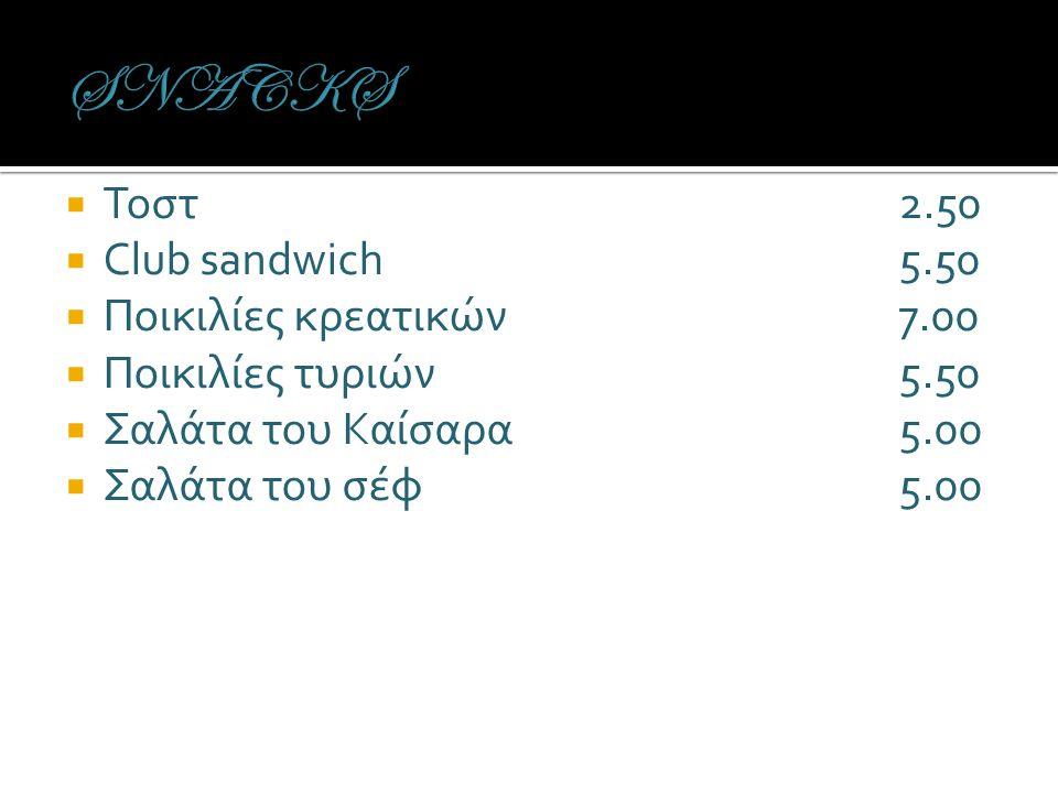 Τοστ2.50  Club sandwich5.50  Ποικιλίες κρεατικών7.00  Ποικιλίες τυριών5.50  Σαλάτα του Καίσαρα5.00  Σαλάτα του σέφ5.00