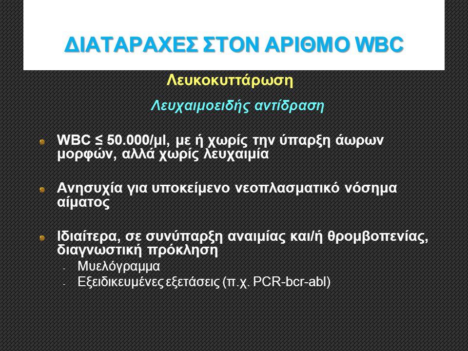 ΔΙΑΤΑΡΑΧΕΣ ΣΤΟΝ ΑΡΙΘΜΟ WBC Λευχαιμοειδής αντίδραση WBC ≤ 50.000/μl, με ή χωρίς την ύπαρξη άωρων μορφών, αλλά χωρίς λευχαιμία Ανησυχία για υποκείμενο ν