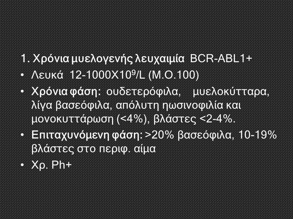 1. Χρόνια μυελογενής λευχαιμία BCR-ABL1+ Λευκά 12-1000Χ10 9 /L (Μ.Ο.100) Χρόνια φάση: ουδετερόφιλα, μυελοκύτταρα, λίγα βασεόφιλα, απόλυτη ηωσινοφιλία