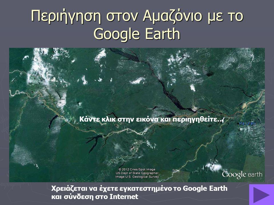 Περιήγηση στον Αμαζόνιο με το Google Earth Κάντε κλικ στην εικόνα και περιηγηθείτε… Χρειάζεται να έχετε εγκατεστημένο το Google Earth και σύνδεση στο