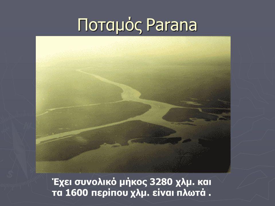 Ποταμός Parana Έχει συνολικό μήκος 3280 χλμ. και τα 1600 περίπου χλμ. είναι πλωτά.