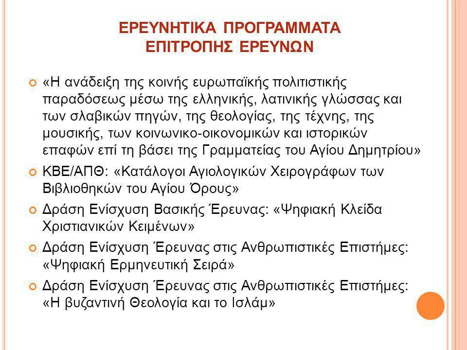 ΕΝΙΣΧΥΣΗ ΝΕΩΝ ΜΕΛΩΝ ΔΕΠ Ενίσχυση ερευνητικής δραστηριότητας στη βαθμίδα του Λέκτορα (β΄ φάση): «Η θεολογία των προφητών κατά την αλεξανδρινή μετάφραση των Εβδομήκοντα (O΄)» Ενίσχυση νέων ερευνητών στη βαθμίδα του Λέκτορα (β φάση): «Θεολογική Ανάλυση των πατερικών κειμένων στη Θεοτόκο (3ος-8ος αιώνας)» Ενίσχυση ερευνητικής δραστηριότητας στη βαθμίδα του Λέκτορα (β΄ φάση): «Ψηφιοποίηση, τεκμηρίωση και συγκριτική ανάλυση Τυπικών της Ορθοδόξου Εκκλησίας» Ενίσχυση ερευνητικής δραστηριότητας στη βαθμίδα του Λέκτορα: «Οι σχέσεις Πολιτείας και Εκκλησίας την περίοδο 1843-1967 με βάση το ιστορικο- κοινοβουλευτικό αρχείο της Βουλής των Ελλήνων» ΕΡΕΥΝΗΤΙΚΑ ΠΡΟΓΡΑΜΜΑΤΑ ΕΠΙΤΡΟΠΗΣ ΕΡΕΥΝΩΝ
