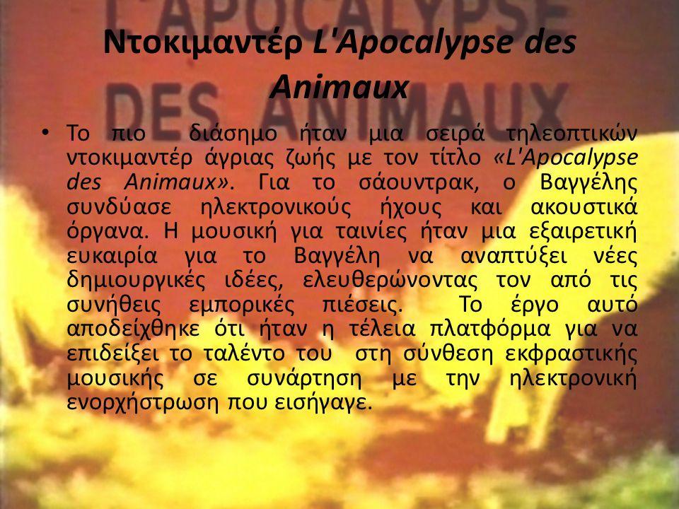 Ντοκιμαντέρ L'Apocalypse des Animaux Το πιο διάσημο ήταν μια σειρά τηλεοπτικών ντοκιμαντέρ άγριας ζωής με τον τίτλο «L'Apocalypse des Animaux». Για το