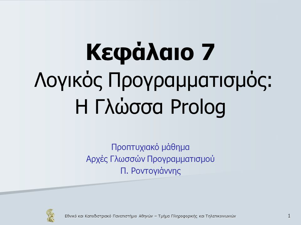 Εθνικό και Καποδιστριακό Πανεπιστήμιο Αθηνών – Τμήμα Πληροφορικής και Τηλεπικοινωνιών 1 Κεφάλαιο 7 Λογικός Προγραμματισμός: Η Γλώσσα Prolog Προπτυχιακό μάθημα Αρχές Γλωσσών Προγραμματισμού Π.