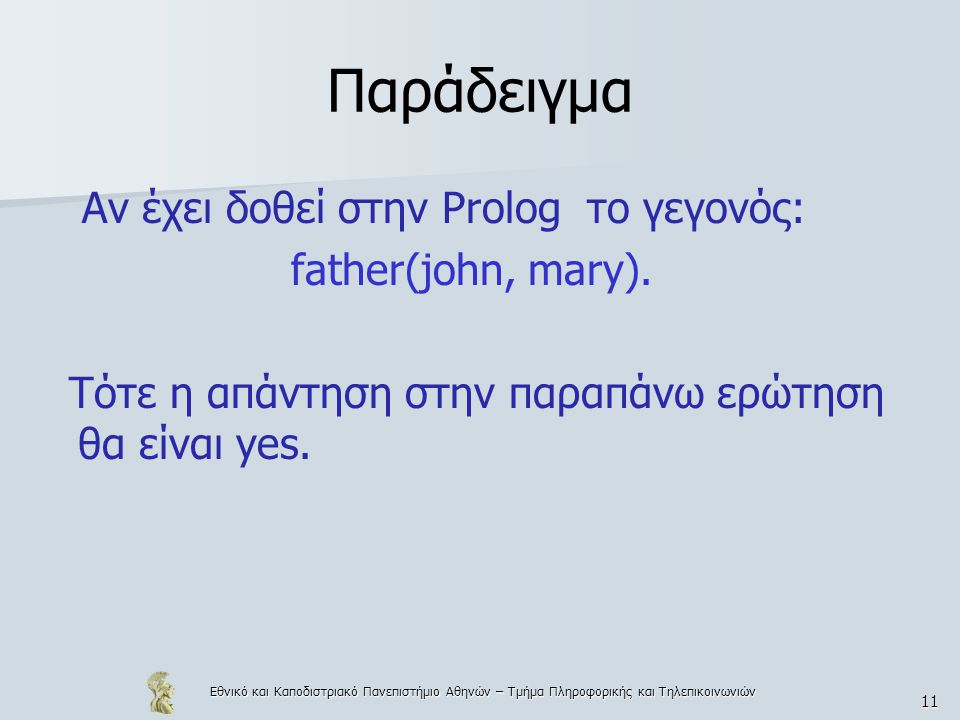 Εθνικό και Καποδιστριακό Πανεπιστήμιο Αθηνών – Τμήμα Πληροφορικής και Τηλεπικοινωνιών 11 Παράδειγμα Αν έχει δοθεί στην Prolog το γεγονός: father(john, mary).
