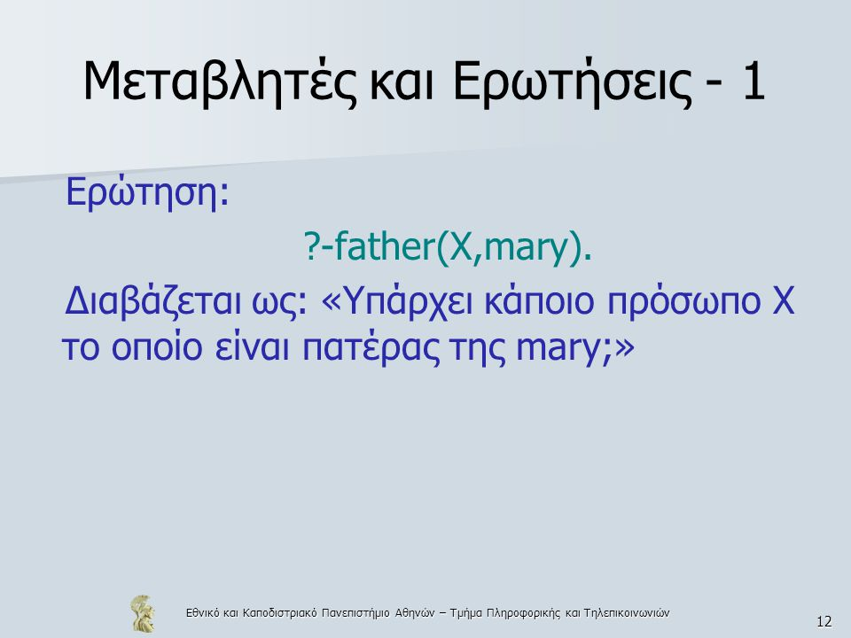 Εθνικό και Καποδιστριακό Πανεπιστήμιο Αθηνών – Τμήμα Πληροφορικής και Τηλεπικοινωνιών 12 Μεταβλητές και Ερωτήσεις - 1 Ερώτηση: ?-father(X,mary).