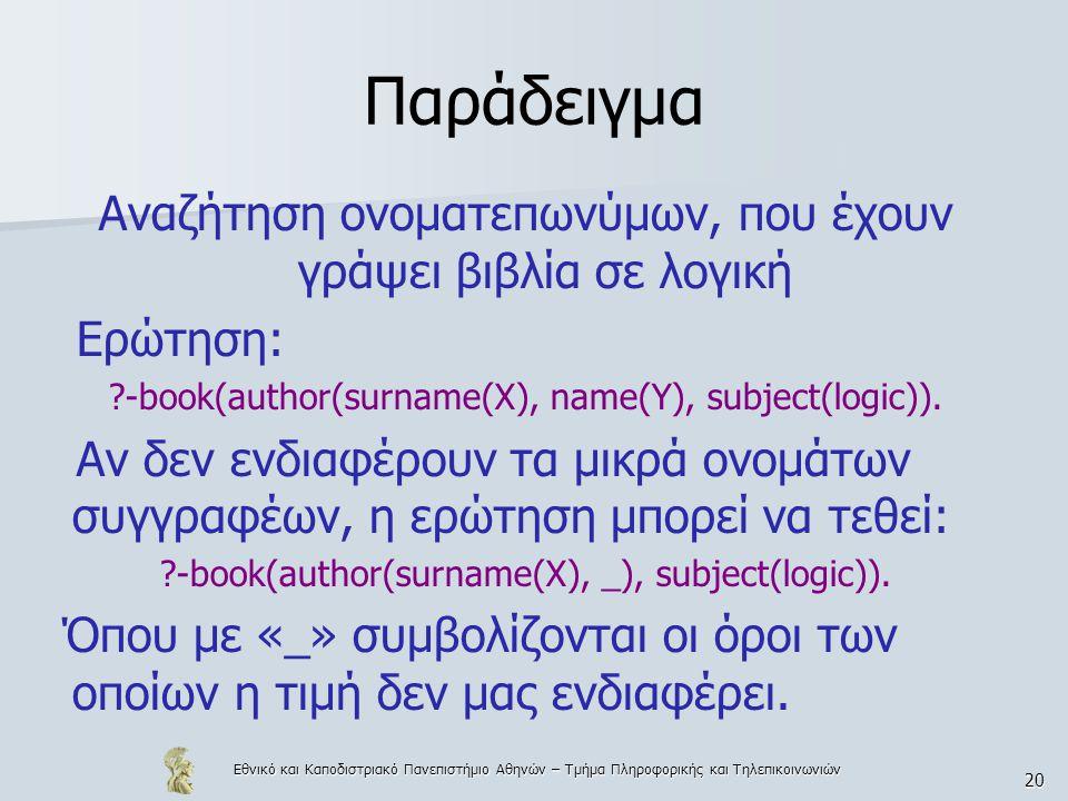 Εθνικό και Καποδιστριακό Πανεπιστήμιο Αθηνών – Τμήμα Πληροφορικής και Τηλεπικοινωνιών 20 Παράδειγμα Αναζήτηση ονοματεπωνύμων, που έχουν γράψει βιβλία σε λογική Ερώτηση: ?-book(author(surname(X), name(Y), subject(logic)).