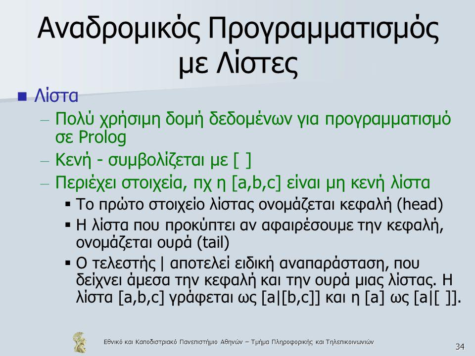 Εθνικό και Καποδιστριακό Πανεπιστήμιο Αθηνών – Τμήμα Πληροφορικής και Τηλεπικοινωνιών 34 Αναδρομικός Προγραμματισμός με Λίστες Λίστα – Πολύ χρήσιμη δομή δεδομένων για προγραμματισμό σε Prolog – Κενή - συμβολίζεται με [ ] – Περιέχει στοιχεία, πχ η [a,b,c] είναι μη κενή λίστα  Το πρώτο στοιχείο λίστας ονομάζεται κεφαλή (head)  Η λίστα που προκύπτει αν αφαιρέσουμε την κεφαλή, ονομάζεται ουρά (tail)  Ο τελεστής | αποτελεί ειδική αναπαράσταση, που δείχνει άμεσα την κεφαλή και την ουρά μιας λίστας.