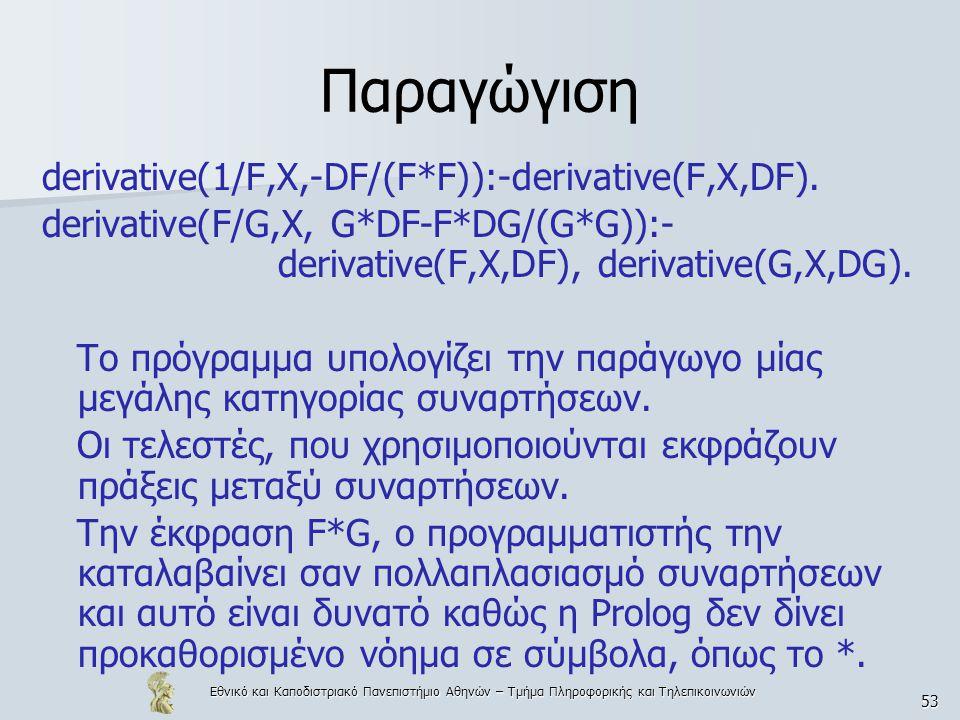 Εθνικό και Καποδιστριακό Πανεπιστήμιο Αθηνών – Τμήμα Πληροφορικής και Τηλεπικοινωνιών 53 Παραγώγιση derivative(1/F,X,-DF/(F*F)):-derivative(F,X,DF).
