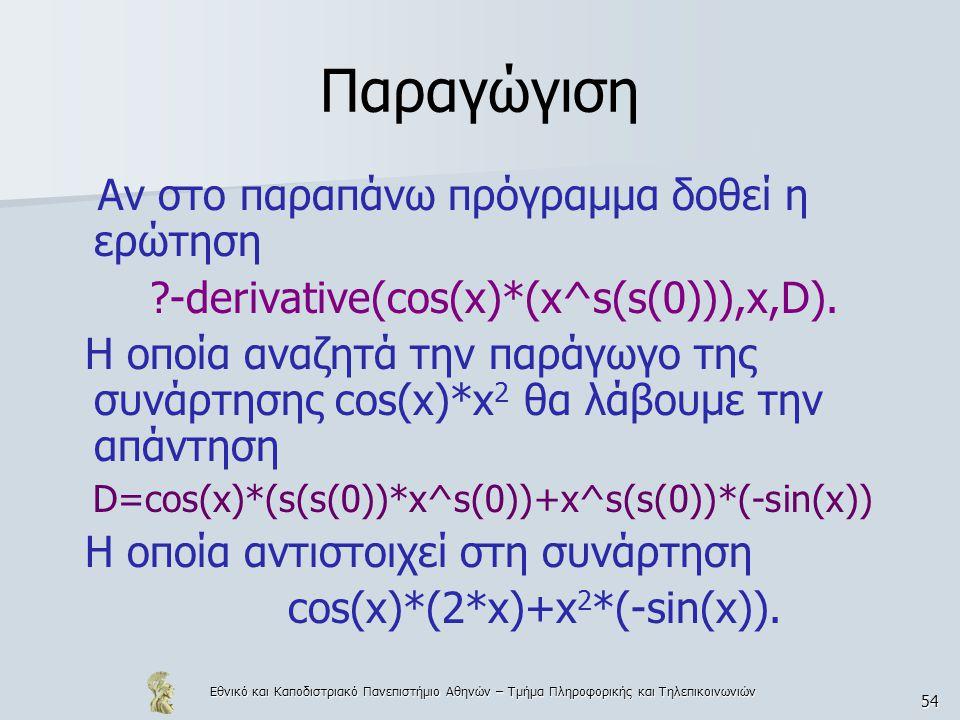 Εθνικό και Καποδιστριακό Πανεπιστήμιο Αθηνών – Τμήμα Πληροφορικής και Τηλεπικοινωνιών 54 Παραγώγιση Αν στο παραπάνω πρόγραμμα δοθεί η ερώτηση ?-derivative(cos(x)*(x^s(s(0))),x,D).