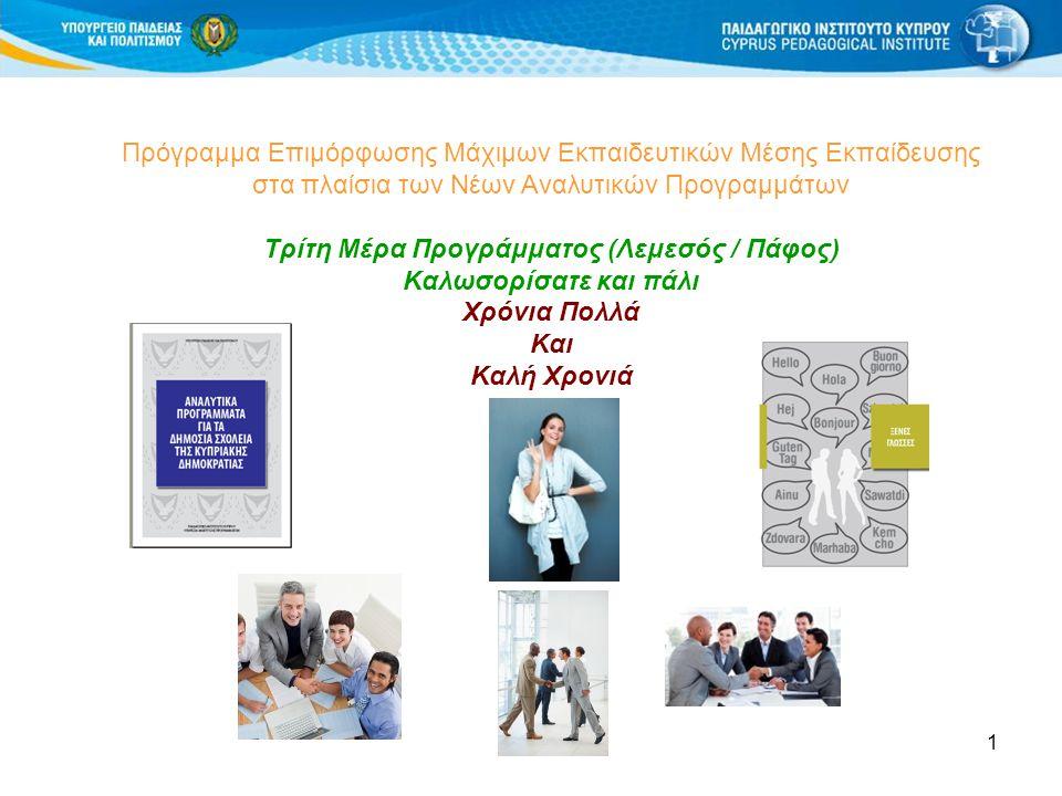 1 Πρόγραμμα Επιμόρφωσης Μάχιμων Εκπαιδευτικών Μέσης Εκπαίδευσης στα πλαίσια των Νέων Αναλυτικών Προγραμμάτων Τρίτη Μέρα Προγράμματος (Λεμεσός / Πάφος) Καλωσορίσατε και πάλι Χρόνια Πολλά Και Καλή Χρονιά