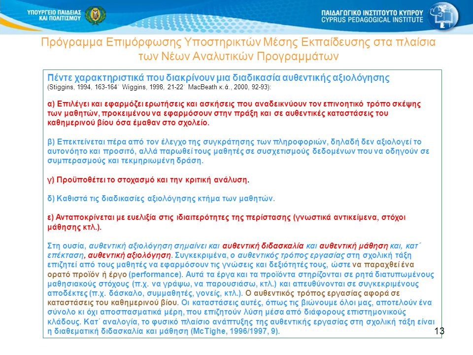 13 Πρόγραμμα Επιμόρφωσης Υποστηρικτών Μέσης Εκπαίδευσης στα πλαίσια των Νέων Αναλυτικών Προγραμμάτων Πέντε χαρακτηριστικά που διακρίνουν μια διαδικασία αυθεντικής αξιολόγησης (Stiggins, 1994, 163-164˙ Wiggins, 1998, 21-22˙ MacBeath κ.ά., 2000, 92-93): α) Επιλέγει και εφαρμόζει ερωτήσεις και ασκήσεις που αναδεικνύουν τον επινοητικό τρόπο σκέψης των μαθητών, προκειμένου να εφαρμόσουν στην πράξη και σε αυθεντικές καταστάσεις του καθημερινού βίου όσα έμαθαν στο σχολείο.