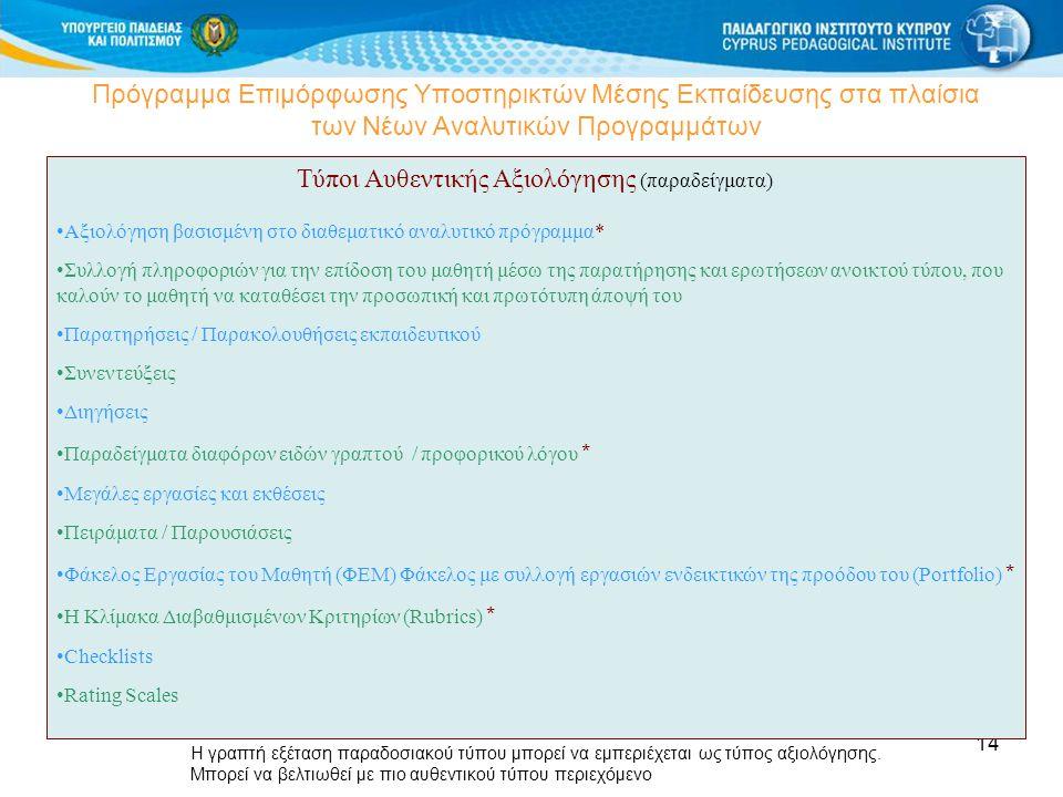 14 Πρόγραμμα Επιμόρφωσης Υποστηρικτών Μέσης Εκπαίδευσης στα πλαίσια των Νέων Αναλυτικών Προγραμμάτων Τύποι Αυθεντικής Αξιολόγησης (παραδείγματα) Αξιολόγηση βασισμένη στο διαθεματικό αναλυτικό πρόγραμμα* Συλλογή πληροφοριών για την επίδοση του μαθητή μέσω της παρατήρησης και ερωτήσεων ανοικτού τύπου, που καλούν το μαθητή να καταθέσει την προσωπική και πρωτότυπη άποψή του Παρατηρήσεις / Παρακολουθήσεις εκπαιδευτικού Συνεντεύξεις Διηγήσεις Παραδείγματα διαφόρων ειδών γραπτού / προφορικού λόγου * Μεγάλες εργασίες και εκθέσεις Πειράματα / Παρουσιάσεις Φάκελος Εργασίας του Μαθητή (ΦΕΜ) Φάκελος με συλλογή εργασιών ενδεικτικών της προόδου του (Portfolio) * Η Κλίμακα Διαβαθμισμένων Κριτηρίων (Rubrics) * Checklists Rating Scales Η γραπτή εξέταση παραδοσιακού τύπου μπορεί να εμπεριέχεται ως τύπος αξιολόγησης.