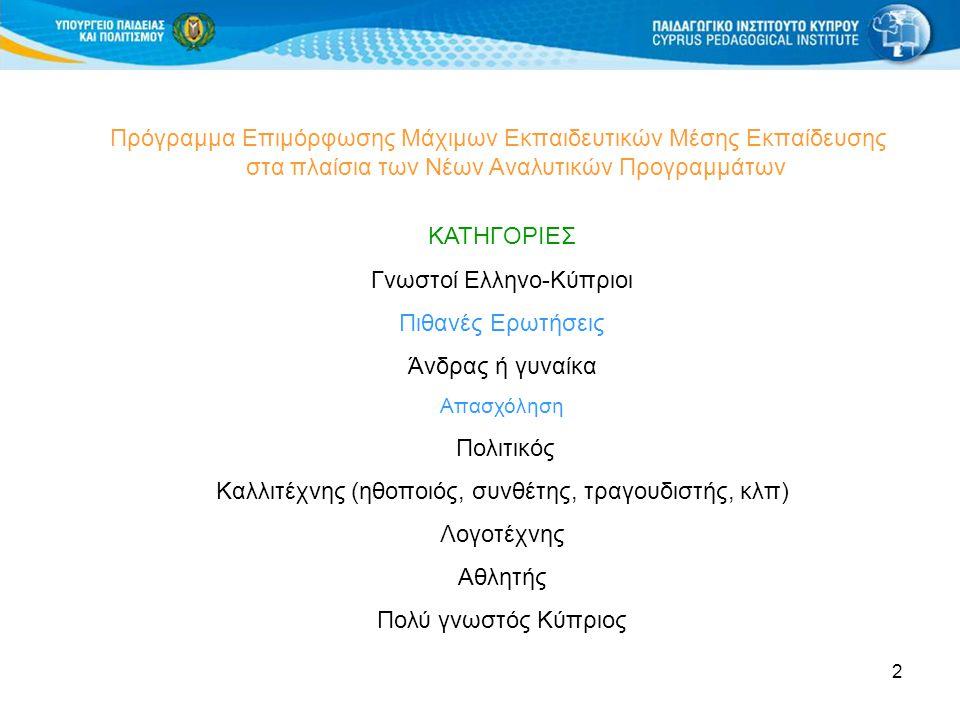 2 Πρόγραμμα Επιμόρφωσης Μάχιμων Εκπαιδευτικών Μέσης Εκπαίδευσης στα πλαίσια των Νέων Αναλυτικών Προγραμμάτων ΚΑΤΗΓΟΡΙΕΣ Γνωστοί Ελληνο-Κύπριοι Πιθανές Ερωτήσεις Άνδρας ή γυναίκα Απασχόληση Πολιτικός Καλλιτέχνης (ηθοποιός, συνθέτης, τραγουδιστής, κλπ) Λογοτέχνης Αθλητής Πολύ γνωστός Κύπριος