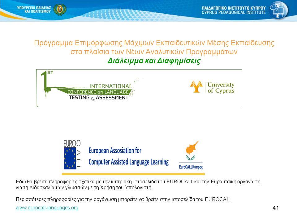 41 Πρόγραμμα Επιμόρφωσης Μάχιμων Εκπαιδευτικών Μέσης Εκπαίδευσης στα πλαίσια των Νέων Αναλυτικών Προγραμμάτων Διάλειμμα και Διαφημίσεις Εδώ θα βρείτε πληροφορίες σχετικά με την κυπριακή ιστοσελίδα του EUROCALL και την Ευρωπαϊκή οργάνωση για τη Διδασκαλία των γλωσσών με τη Χρήση του Υπολογιστή.