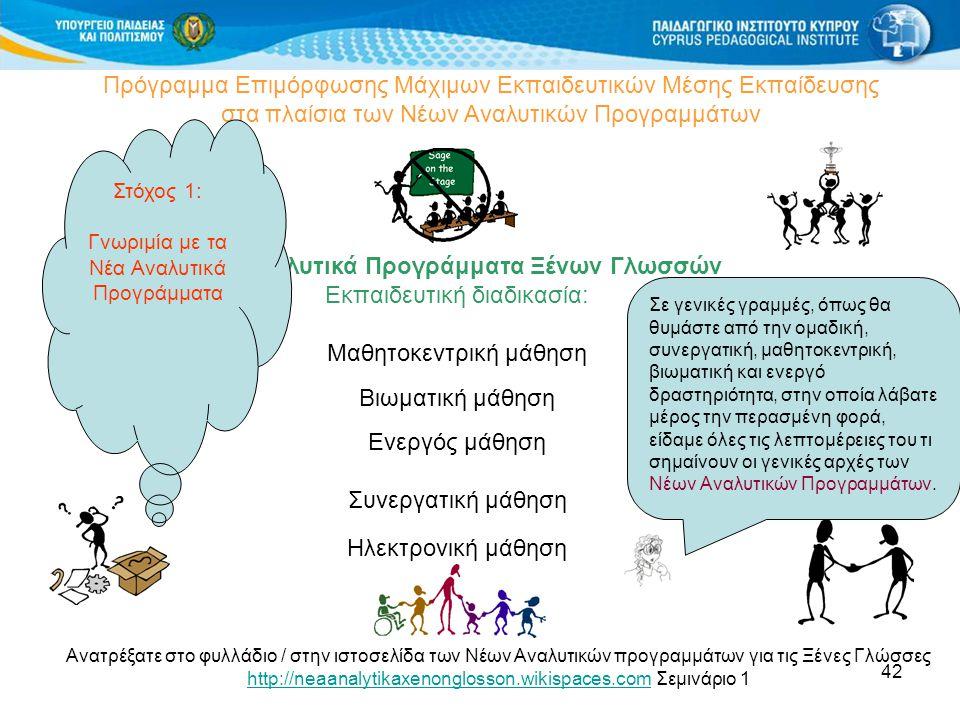 42 Πρόγραμμα Επιμόρφωσης Μάχιμων Εκπαιδευτικών Μέσης Εκπαίδευσης στα πλαίσια των Νέων Αναλυτικών Προγραμμάτων Νέα Αναλυτικά Προγράμματα Ξένων Γλωσσών Εκπαιδευτική διαδικασία: Μαθητοκεντρική μάθηση Βιωματική μάθηση Ενεργός μάθηση Συνεργατική μάθηση Ηλεκτρονική μάθηση Ανατρέξατε στο φυλλάδιο / στην ιστοσελίδα των Νέων Αναλυτικών προγραμμάτων για τις Ξένες Γλώσσες http://neaanalytikaxenonglosson.wikispaces.comhttp://neaanalytikaxenonglosson.wikispaces.com Σεμινάριο 1 Σε γενικές γραμμές, όπως θα θυμάστε από την ομαδική, συνεργατική, μαθητοκεντρική, βιωματική και ενεργό δραστηριότητα, στην οποία λάβατε μέρος την περασμένη φορά, είδαμε όλες τις λεπτομέρειες του τι σημαίνουν οι γενικές αρχές των Νέων Αναλυτικών Προγραμμάτων.