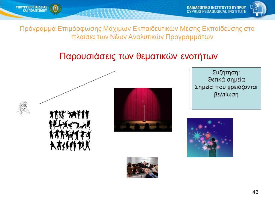 46 Πρόγραμμα Επιμόρφωσης Μάχιμων Εκπαιδευτικών Μέσης Εκπαίδευσης στα πλαίσια των Νέων Αναλυτικών Προγραμμάτων Παρουσιάσεις των θεματικών ενοτήτων Συζήτηση: Θετικά σημεία Σημεία που χρειάζονται βελτίωση