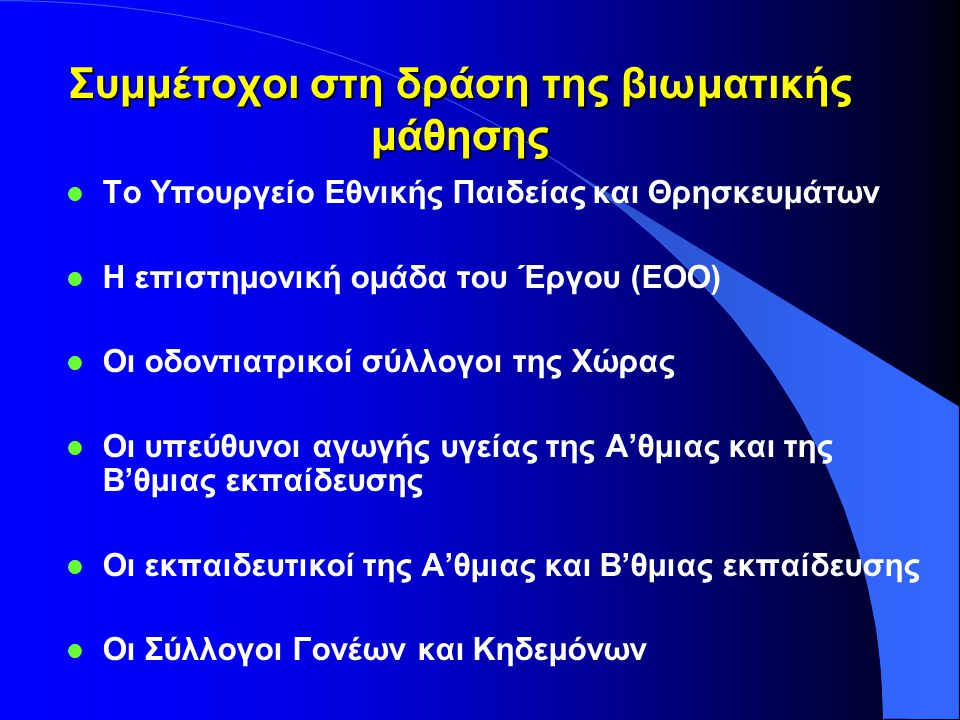 Συμμέτοχοι στη δράση της βιωματικής μάθησης l Το Υπουργείο Εθνικής Παιδείας και Θρησκευμάτων l Η επιστημονική ομάδα του Έργου (ΕΟΟ) l Οι οδοντιατρικοί σύλλογοι της Χώρας l Οι υπεύθυνοι αγωγής υγείας της Α'θμιας και της Β'θμιας εκπαίδευσης l Οι εκπαιδευτικοί της Α'θμιας και Β'θμιας εκπαίδευσης l Οι Σύλλογοι Γονέων και Κηδεμόνων