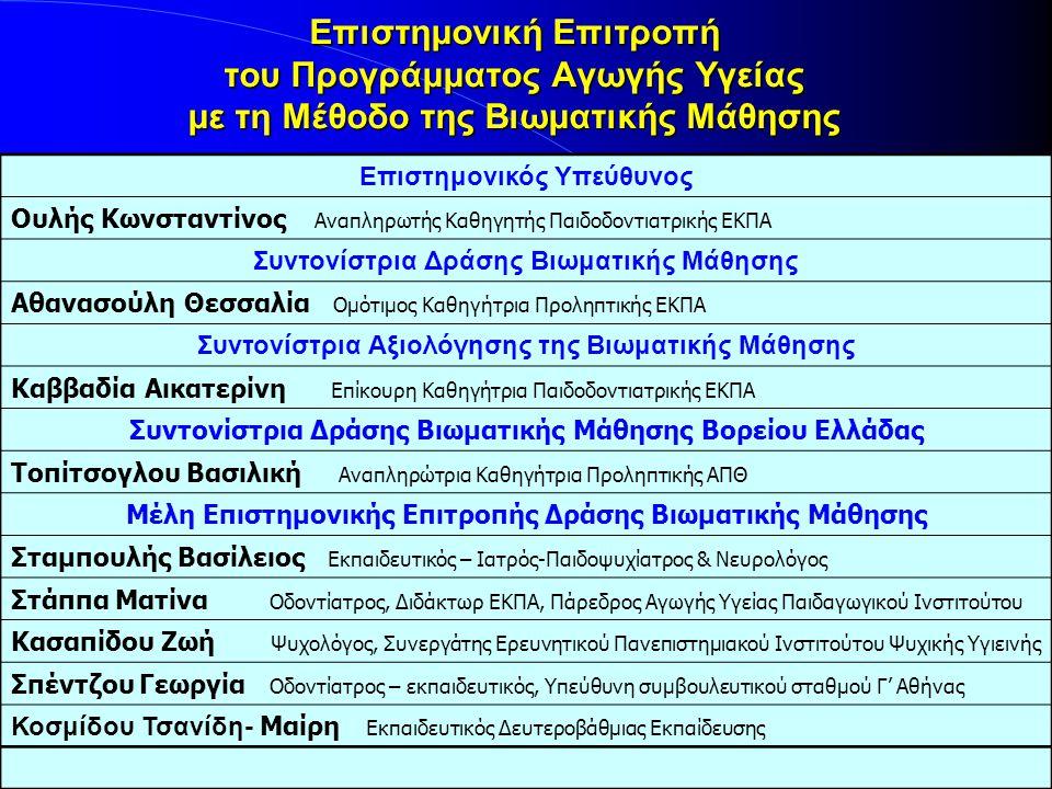 Επιστημονική Επιτροπή του Προγράμματος Αγωγής Υγείας με τη Μέθοδο της Βιωματικής Μάθησης Επιστημονικός Υπεύθυνος Ουλής Κωνσταντίνος Αναπληρωτής Καθηγητής Παιδοδοντιατρικής ΕΚΠΑ Συντονίστρια Δράσης Βιωματικής Μάθησης Αθανασούλη Θεσσαλία Ομότιμος Καθηγήτρια Προληπτικής ΕΚΠΑ Συντονίστρια Αξιολόγησης της Βιωματικής Μάθησης Καββαδία Αικατερίνη Επίκουρη Καθηγήτρια Παιδοδοντιατρικής ΕΚΠΑ Συντονίστρια Δράσης Βιωματικής Μάθησης Βορείου Ελλάδας Τοπίτσογλου Βασιλική Αναπληρώτρια Καθηγήτρια Προληπτικής ΑΠΘ Μέλη Επιστημονικής Επιτροπής Δράσης Βιωματικής Μάθησης Σταμπουλής Βασίλειος Εκπαιδευτικός – Ιατρός-Παιδοψυχίατρος & Νευρολόγος Στάππα Ματίνα Οδοντίατρος, Διδάκτωρ ΕΚΠΑ, Πάρεδρος Αγωγής Υγείας Παιδαγωγικού Ινστιτούτου Κασαπίδου Ζωή Ψυχολόγος, Συνεργάτης Ερευνητικού Πανεπιστημιακού Ινστιτούτου Ψυχικής Υγιεινής Σπέντζου Γεωργία Οδοντίατρος – εκπαιδευτικός, Υπεύθυνη συμβουλευτικού σταθμού Γ' Αθήνας Κοσμίδου Τσανίδη- Μαίρη Εκπαιδευτικός Δευτεροβάθμιας Εκπαίδευσης