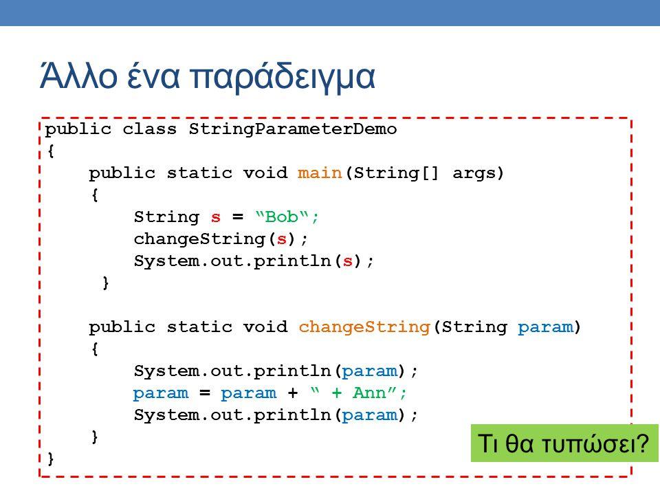 Άλλο ένα παράδειγμα public class StringParameterDemo { public static void main(String[] args) { String s = Bob ; changeString(s); System.out.println(s); } public static void changeString(String param) { System.out.println(param); param = param + + Ann ; System.out.println(param); } Τι θα τυπώσει