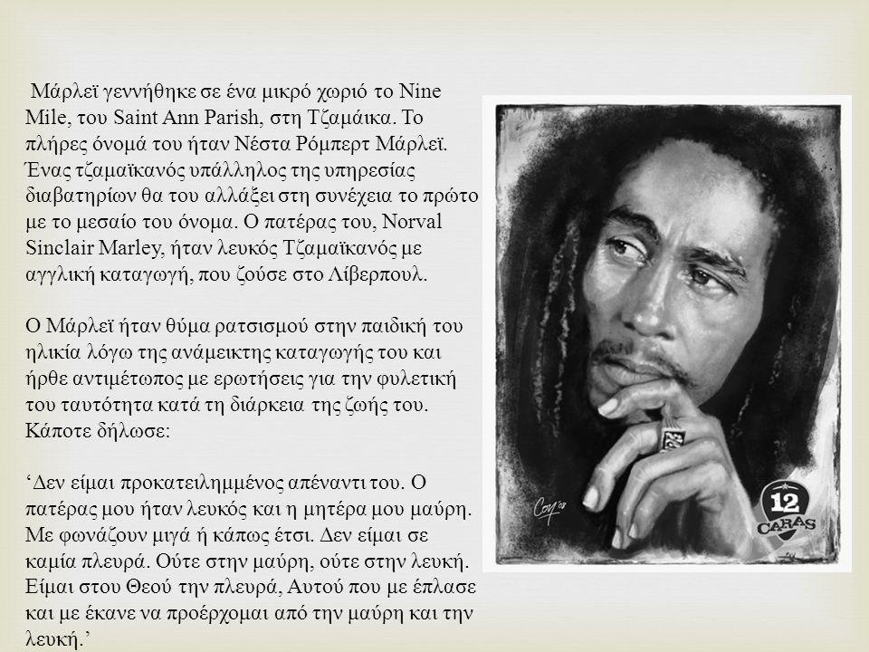 Μάρλεϊ γεννήθηκε σε ένα μικρό χωριό το Nine Mile, του Saint Ann Parish, στη Τζαμάικα. Το πλήρες όνομά του ήταν Νέστα Ρόμπερτ Μάρλεϊ. Ένας τζαμαϊκανός