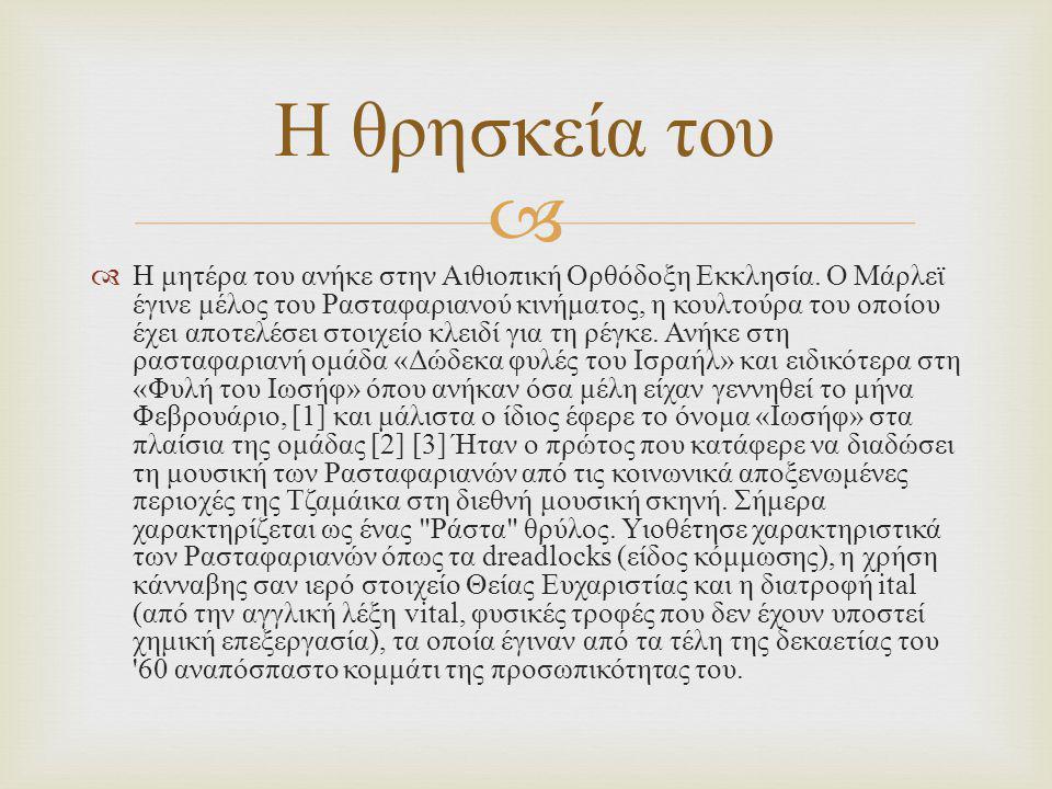   H μητέρα του ανήκε στην Αιθιοπική Ορθόδοξη Εκκλησία. O Μάρλεϊ έγινε μέλος του Ρασταφαριανού κινήματος, η κουλτούρα του οποίου έχει αποτελέσει στοι
