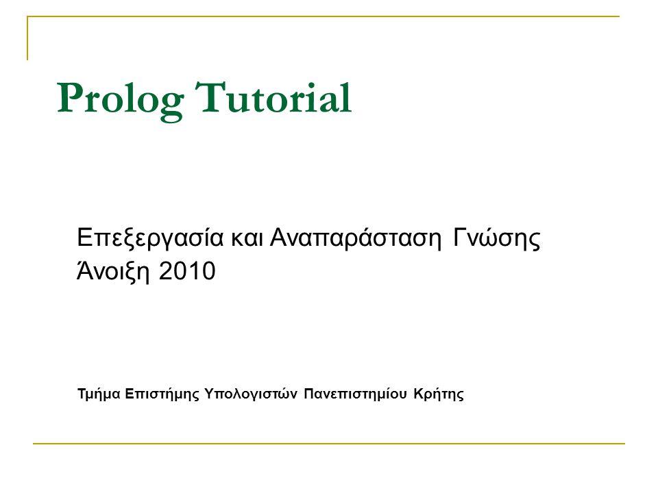 Prolog Tutorial Επεξεργασία και Αναπαράσταση Γνώσης Άνοιξη 2010 Τμήμα Επιστήμης Υπολογιστών Πανεπιστημίου Κρήτης